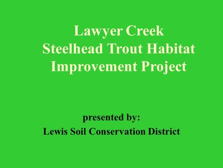 Lawyer Creek Steelhead Trout Habitat Improvement Project presented by: Lewis Soil Conservation District.