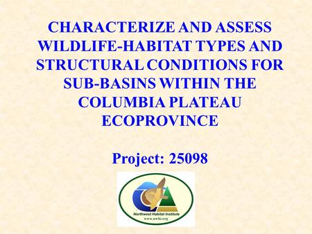 CHARACTERIZE AND ASSESS WILDLIFE-HABITAT TYPES AND STRUCTURAL CONDITIONS FOR SUB-BASINS WITHIN THE COLUMBIA PLATEAU ECOPROVINCE Project: 25098.
