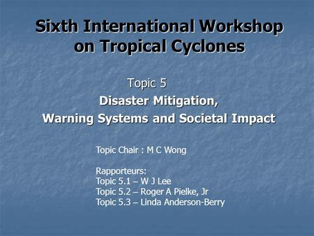 Sixth International Workshop on Tropical Cyclones Topic 5 Disaster Mitigation, Warning Systems and Societal Impact Topic Chair : M C Wong Rapporteurs: