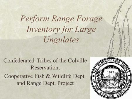 Perform Range Forage Inventory for Large Ungulates Confederated Tribes of the Colville Reservation, Cooperative Fish & Wildlife Dept. and Range Dept. Project.