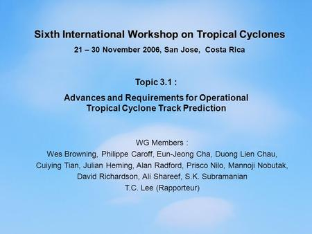 Sixth International Workshop on Tropical Cyclones 21 – 30 November 2006, San Jose, Costa Rica Topic 3.1 : Advances and Requirements for Operational Tropical.
