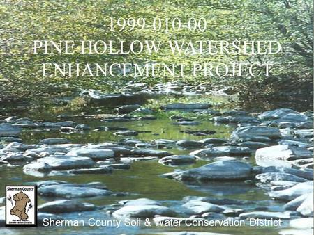1999-010-00 PINE HOLLOW WATERSHED ENHANCEMENT PROJECT Sherman County Soil & Water Conservation District.