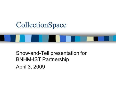 CollectionSpace Show-and-Tell presentation for BNHM-IST Partnership April 3, 2009.