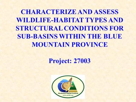 CHARACTERIZE AND ASSESS WILDLIFE-HABITAT TYPES AND STRUCTURAL CONDITIONS FOR SUB-BASINS WITHIN THE BLUE MOUNTAIN PROVINCE Project: 27003.