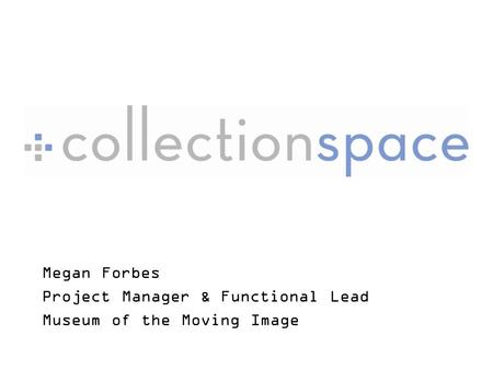 Megan Forbes Project Manager & Functional Lead Museum of the Moving Image.