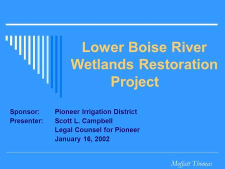 Moffatt Thomas Lower Boise River Wetlands Restoration Project Sponsor:Pioneer Irrigation District Presenter: Scott L. Campbell Legal Counsel for Pioneer.