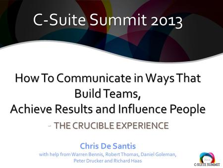 C-Suite Summit 2013 How To Communicate in Ways That Build Teams, Achieve Results and Influence People - THE CRUCIBLE EXPERIENCE C-Suite Summit 2013 How.