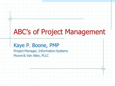 ABCs of Project Management Kaye P. Boone, PMP Project Manager, Information Systems Moore & Van Allen, PLLC.