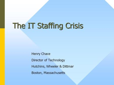 The IT Staffing Crisis Henry Chace Director of Technology Hutchins, Wheeler & Dittmar Boston, Massachusetts.