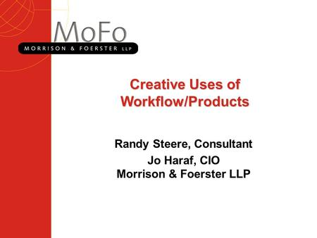 Creative Uses of Workflow/Products Randy Steere, Consultant Jo Haraf, CIO Morrison & Foerster LLP.