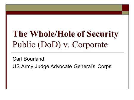 The Whole/Hole of Security Public (DoD) v. Corporate Carl Bourland US Army Judge Advocate Generals Corps.