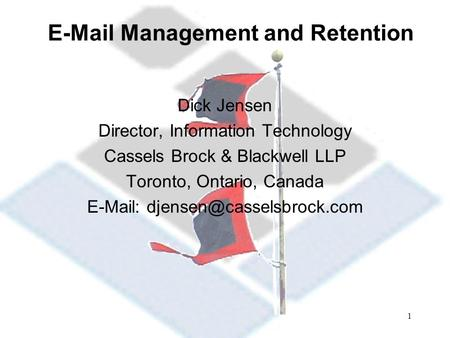 1  Management and Retention Dick Jensen Director, Information Technology Cassels Brock & Blackwell LLP Toronto, Ontario, Canada