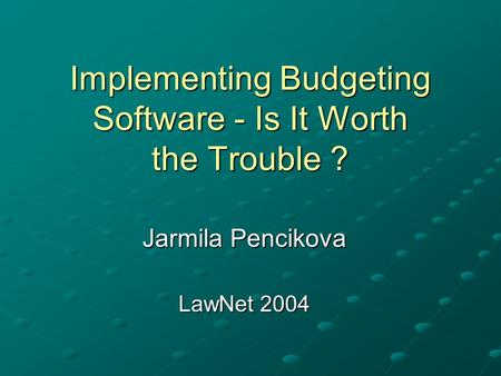 Implementing Budgeting Software - Is It Worth the Trouble ? Jarmila Pencikova LawNet 2004.