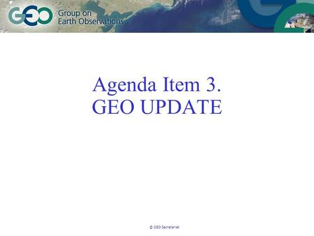 © GEO Secretariat Agenda Item 3. GEO UPDATE. © GEO Secretariat Membership 67 members and 43 Participating Organisations – New Members:Latvia, Moldova,