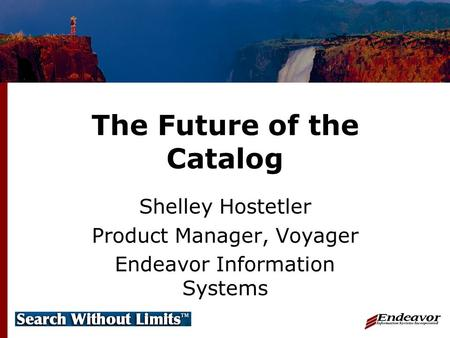 The Future of the Catalog Shelley Hostetler Product Manager, Voyager Endeavor Information Systems.