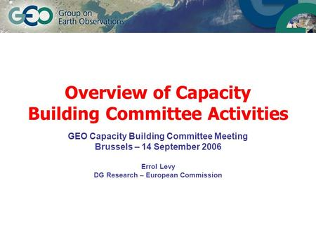 Overview of Capacity Building Committee Activities GEO Capacity Building Committee Meeting Brussels – 14 September 2006 Errol Levy DG Research – European.