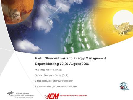 Virtual Institute of Energy Meteorology Earth Observations and Energy Management Expert Meeting 28-29 August 2006 M. Schroedter-Homscheidt German Aerospace.
