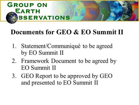 Documents for GEO & EO Summit II 1.Statement/Communiqué to be agreed by EO Summit II 2.Framework Document to be agreed by EO Summit II 3.GEO Report to.