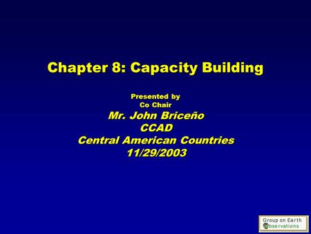 Chapter 8: Capacity Building Presented by Co Chair Mr. John Briceño CCAD Central American Countries 11/29/2003.