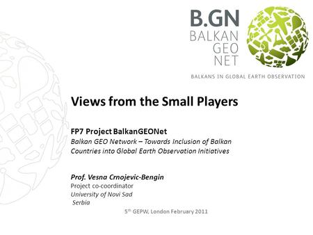 Views from the Small Players FP7 Project BalkanGEONet Balkan GEO Network – Towards Inclusion of Balkan Countries into Global Earth Observation Initiatives.