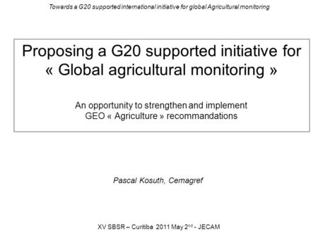 Towards a G20 supported international initiative for global Agricultural monitoring XV SBSR – Curitiba 2011 May 2 nd - JECAM Proposing a G20 supported.
