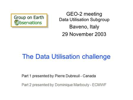 The Data Utilisation challenge GEO-2 meeting Data Utilisation Subgroup Baveno, Italy 29 November 2003 Part 1 presented by Pierre Dubreuil - Canada Part.