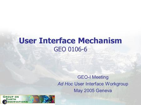 User Interface Mechanism GEO 0106-6 GEO-I Meeting Ad Hoc User Interface Workgroup May 2005 Geneva.