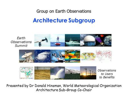 Architecture Subgroup Group on Earth Observations Presented by Dr Donald Hinsman, World Meteorological Organization Architecture Sub-Group Co-Chair Earth.