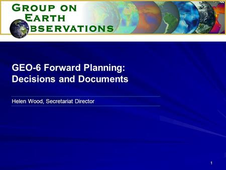 1 Helen Wood, Secretariat Director GEO-6 Forward Planning: Decisions and Documents.