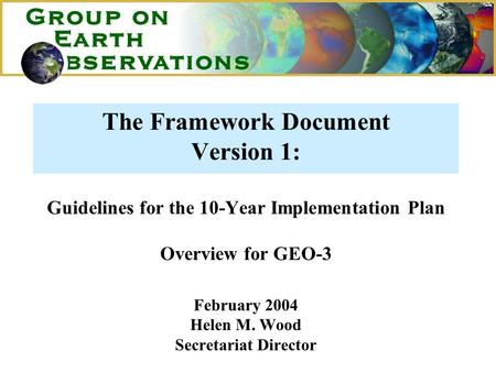 The Framework Document Version 1: Guidelines for the 10-Year Implementation Plan Overview for GEO-3 February 2004 Helen M. Wood Secretariat Director.