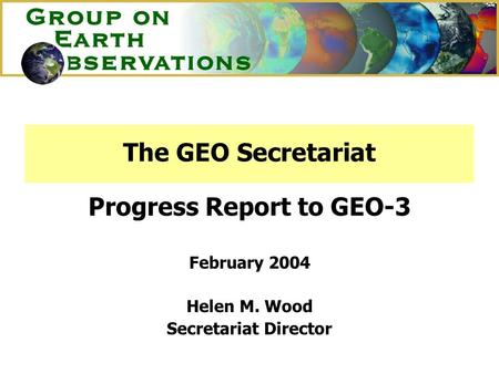The GEO Secretariat Progress Report to GEO-3 February 2004 Helen M. Wood Secretariat Director.