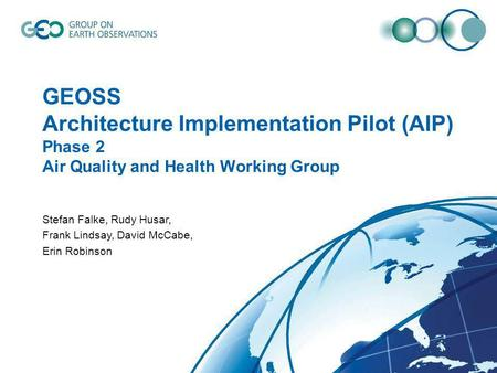1 GEOSS Architecture Implementation Pilot (AIP) Phase 2 Air Quality and Health Working Group Stefan Falke, Rudy Husar, Frank Lindsay, David McCabe, Erin.