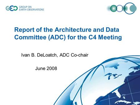 Report of the Architecture and Data Committee (ADC) for the C4 Meeting Ivan B. DeLoatch, ADC Co-chair June 2008.