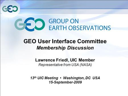 GEO User Interface Committee Membership Discussion Lawrence Friedl, UIC Member Representative from USA (NASA) 13 th UIC Meeting Washington, DC USA 15-September-2009.