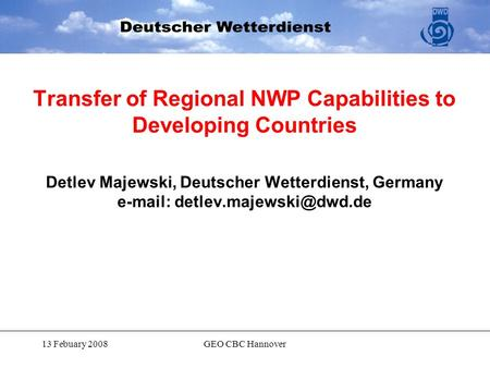 13 Febuary 2008GEO CBC Hannover Transfer of Regional NWP Capabilities to Developing Countries Detlev Majewski, Deutscher Wetterdienst, Germany e-mail: