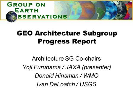 GEO Architecture Subgroup Progress Report Architecture SG Co-chairs Yoji Furuhama / JAXA (presenter) Donald Hinsman / WMO Ivan DeLoatch / USGS.