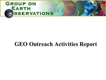 GEO Outreach Activities Report. GEO Outreach Activities 1.Mandate for Outreach 2.GEO Expansion – July 2003 to date 3.Outreach Opportunities and Actions.