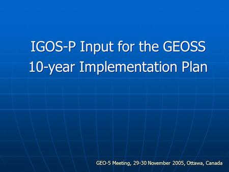 GEO-5 Meeting, 29-30 November 2005, Ottawa, Canada IGOS-P Input for the GEOSS 10-year Implementation Plan.