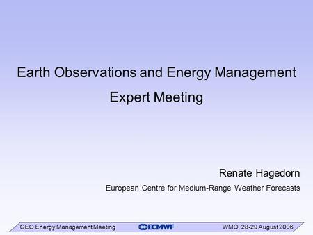 GEO Energy Management Meeting WMO, 28-29 August 2006 Earth Observations and Energy Management Expert Meeting Renate Hagedorn European Centre for Medium-Range.