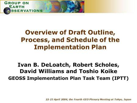 22-23 April 2004, the Fourth GEO Plenary Meeting at Tokyo, Japan Overview of Draft Outline, Process, and Schedule of the Implementation Plan Ivan B. DeLoatch,