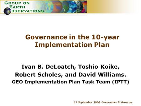 27 September 2004, Governance in Brussels Governance in the 10-year Implementation Plan Ivan B. DeLoatch, Toshio Koike, Robert Scholes, and David Williams.