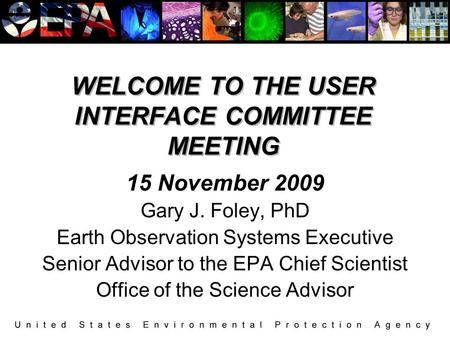WELCOME TO THE USER INTERFACE COMMITTEE MEETING 15 November 2009 Gary J. Foley, PhD Earth Observation Systems Executive Senior Advisor to the EPA Chief.