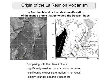 Origin of the La Réunion Volcanism La Réunion Island is the latest manifestation of the mantle plume that generated the Deccan Traps Comparing with the.