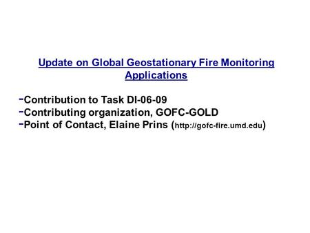 Update on Global Geostationary Fire Monitoring Applications - Contribution to Task DI-06-09 - Contributing organization, GOFC-GOLD - Point of Contact,