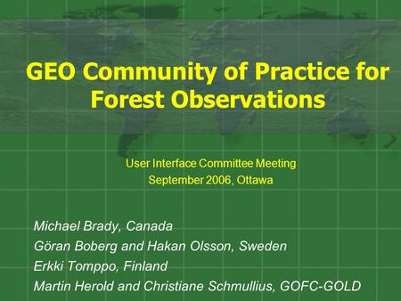 GEO Community of Practice for Forest Observations Michael Brady, Canada Göran Boberg and Hakan Olsson, Sweden Erkki Tomppo, Finland Martin Herold and Christiane.