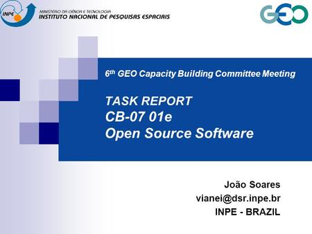 6 th GEO Capacity Building Committee Meeting TASK REPORT CB-07 01e Open Source Software João Soares INPE - BRAZIL.