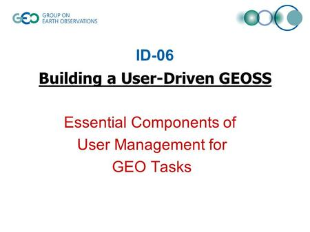 ID-06 Building a User-Driven GEOSS Essential Components of User Management for GEO Tasks.