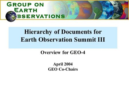 Hierarchy of Documents for Earth Observation Summit III Overview for GEO-4 April 2004 GEO Co-Chairs.