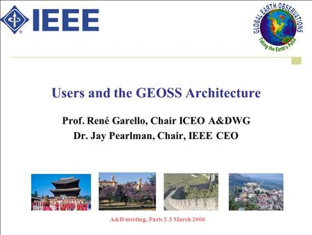 A&D meeting, Paris 2-3 March 2006 Users and the GEOSS Architecture Prof. René Garello, Chair ICEO A&DWG Dr. Jay Pearlman, Chair, IEEE CEO.