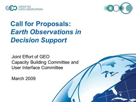 Call for Proposals: Earth Observations in Decision Support Joint Effort of GEO Capacity Building Committee and User Interface Committee March 2009.